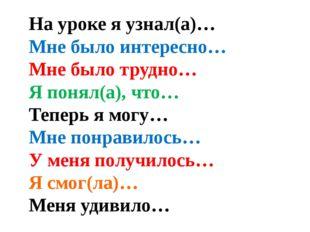 На уроке я узнал(а)… Мне было интересно… Мне было трудно… Я понял(а), что… Те