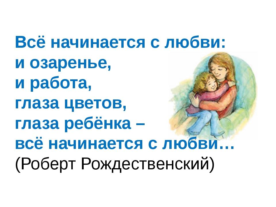 Всё начинается с любви: и озаренье, и работа, глаза цветов, глаза ребёнка – в...