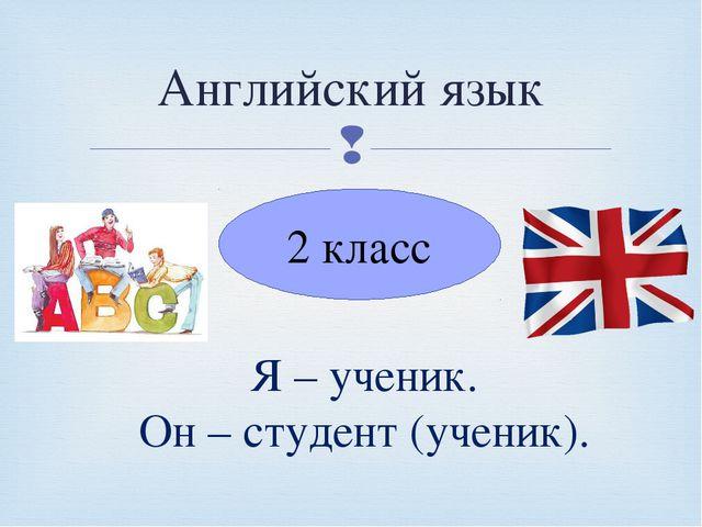 Английский язык 2 класс Я – ученик. Он – студент (ученик). 