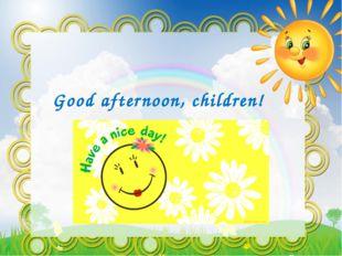Good afternoon, children!