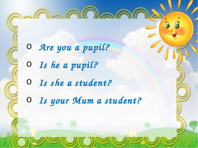 Are you a pupil? Is he a pupil? Is she a student? Is your Mum a student?