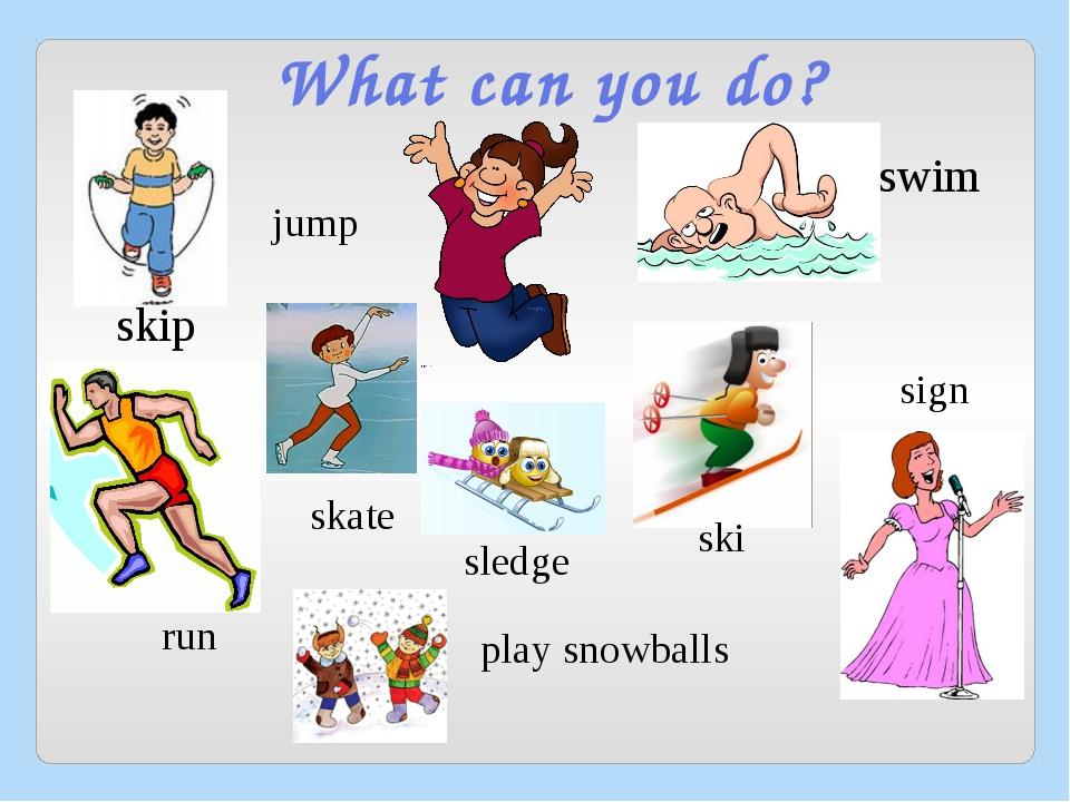 What can you do? skip jump swim run sign skate ski sledge play snowballs