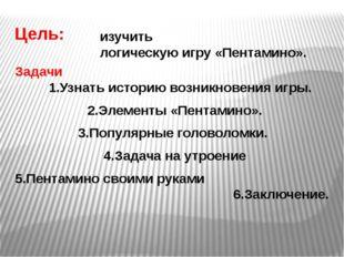 Цель: Задачи 1.Узнать историю возникновения игры. 2.Элементы «Пентамино». 3.П