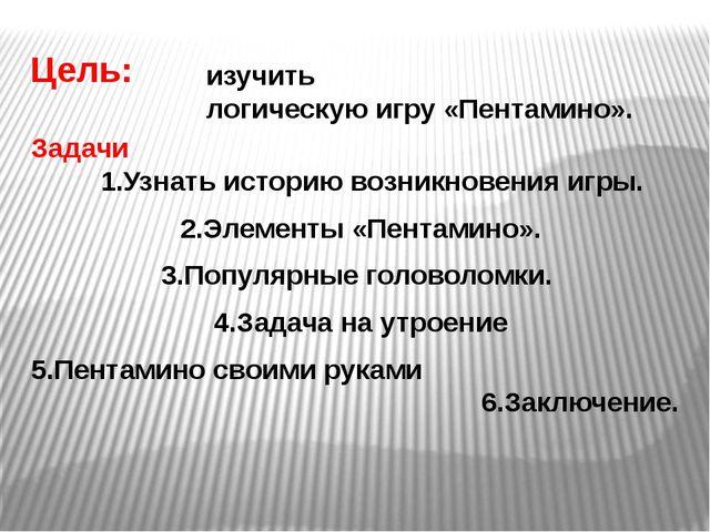 Цель: Задачи 1.Узнать историю возникновения игры. 2.Элементы «Пентамино». 3.П...