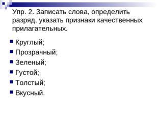 Упр. 2. Записать слова, определить разряд, указать признаки качественных прил