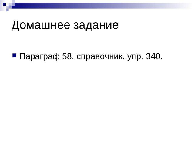 Домашнее задание Параграф 58, справочник, упр. 340.