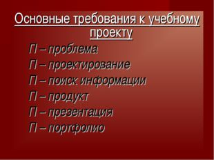 Основные требования к учебному проекту П – проблема П – проектирование П – по