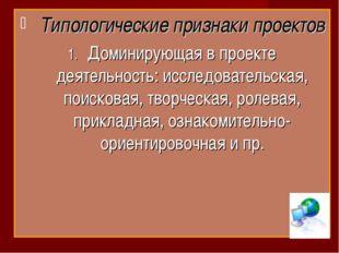 Типологические признаки проектов Доминирующая в проекте деятельность: исследо