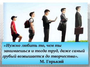«Нужно любить то, чем ты занимаешься и тогда труд, даже самый грубый возвыша