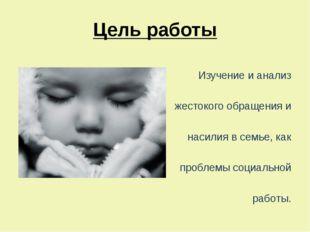Цель работы  Изучение и анализ жестокого обращения и насилия в семье, как п