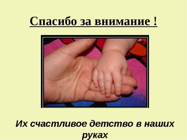 Спасибо за внимание ! Их счастливое детство в наших руках