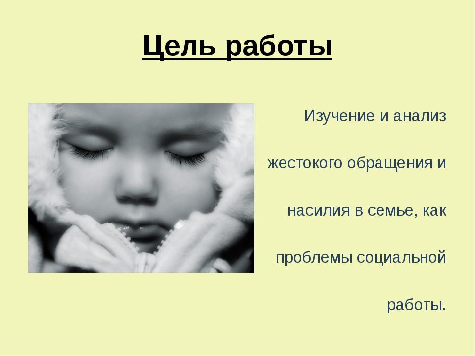 Цель работы  Изучение и анализ жестокого обращения и насилия в семье, как п...