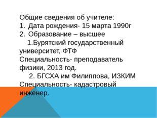 Общие сведения об учителе: Дата рождения- 15 марта 1990г Образование – высшее