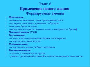 Этап: 6 Применение нового знания Формируемые умения Предметные: - правильно з
