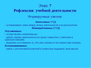 Этап: 7 Рефлексия учебной деятельности Формируемые умения Личностные УУД: - у