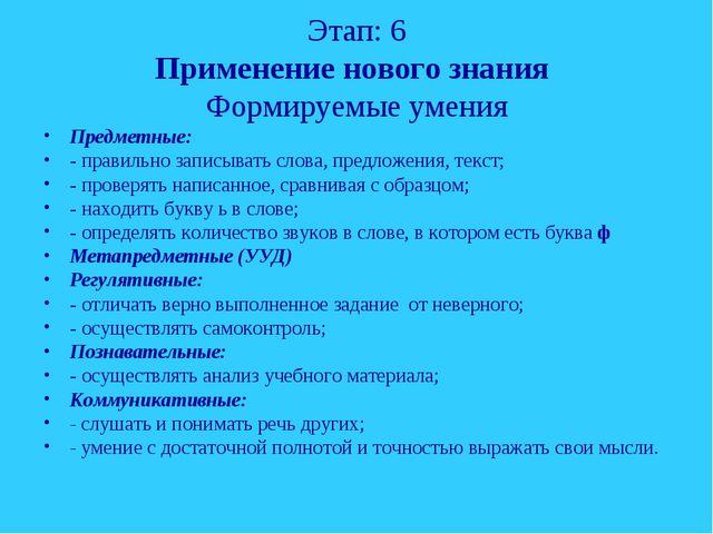 Этап: 6 Применение нового знания Формируемые умения Предметные: - правильно з...
