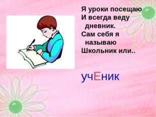 Я уроки посещаю И всегда веду дневник. Сам себя я называю Школьник или.. учЕник