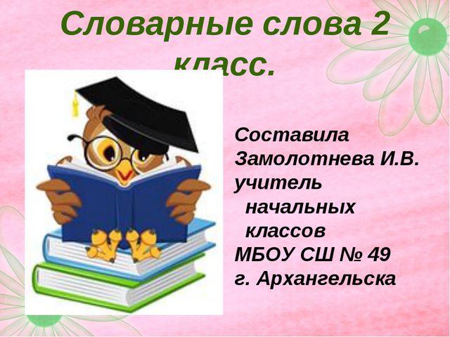 Словарные слова 2 класс. Составила Замолотнева И.В. учитель начальных классов...
