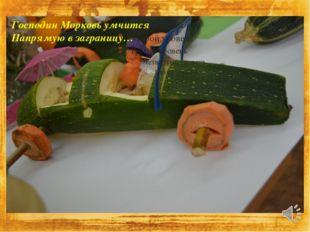 Господин Морковь умчится Напрямую в заграницу… 