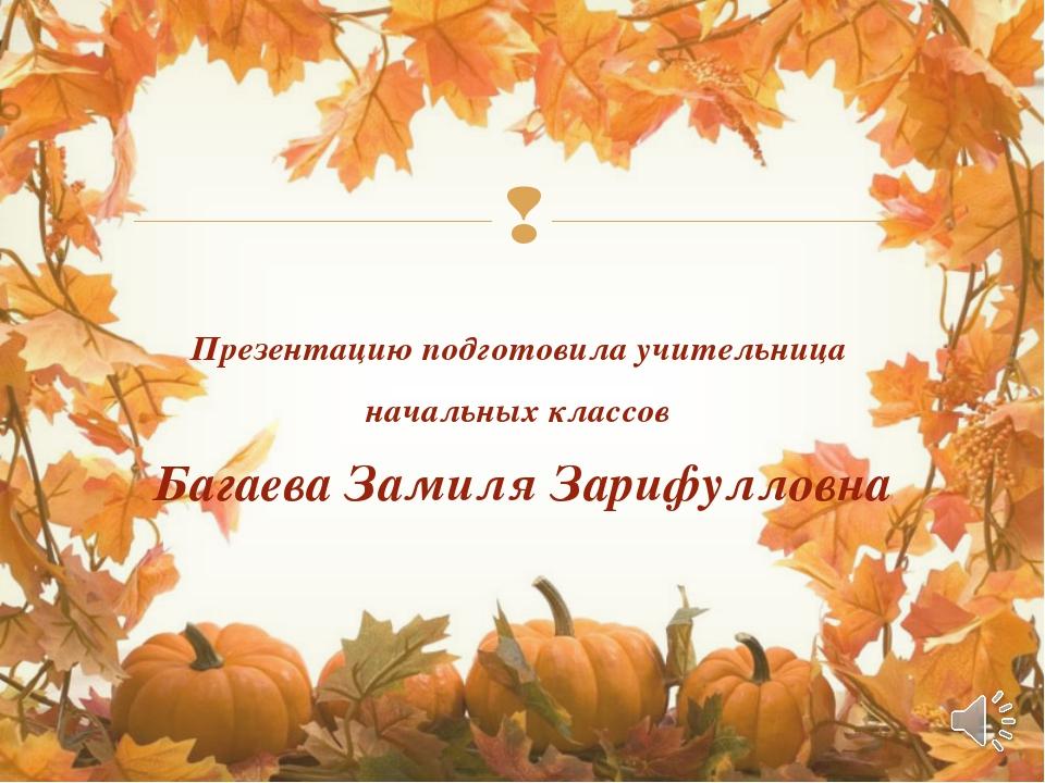 Презентацию подготовила учительница начальных классов Багаева Замиля Зарифул...