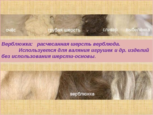 Верблюжка: расчесанная шерсть верблюда.       Используется для валя...