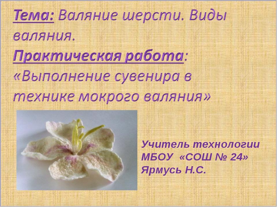 Учитель технологии МБОУ «СОШ № 24» Ярмусь Н.С.