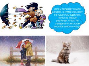 Летом поливает землю дождём, а зимой укрывает ее пушистым одеялом, чтобы не