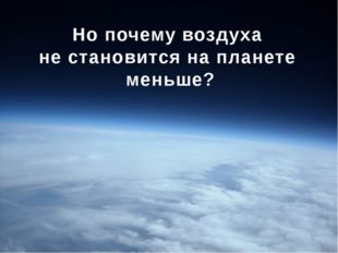 Но почему воздуха не становится на планете меньше?