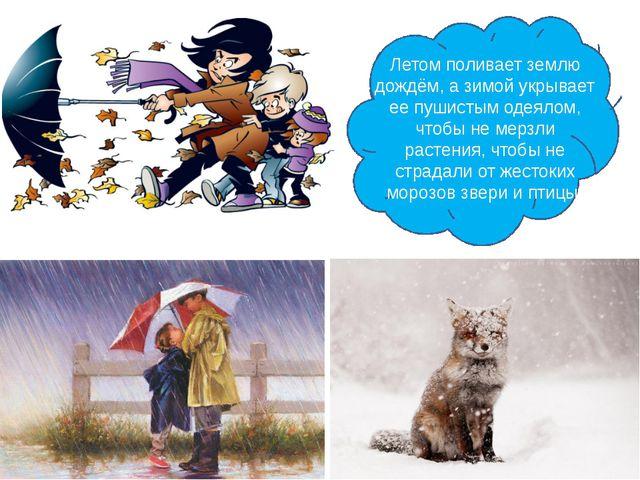Летом поливает землю дождём, а зимой укрывает ее пушистым одеялом, чтобы не...