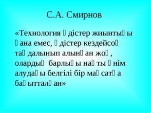 С.А. Смирнов «Технология әдістер жиынтығы ғана емес, әдістер кездейсоқ таңда
