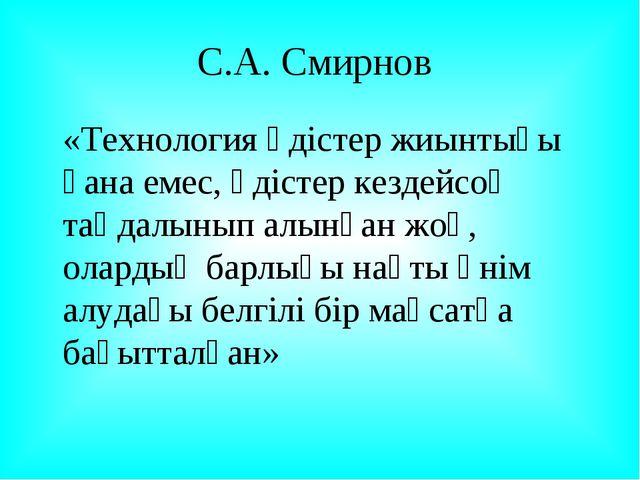 С.А. Смирнов «Технология әдістер жиынтығы ғана емес, әдістер кездейсоқ таңда...