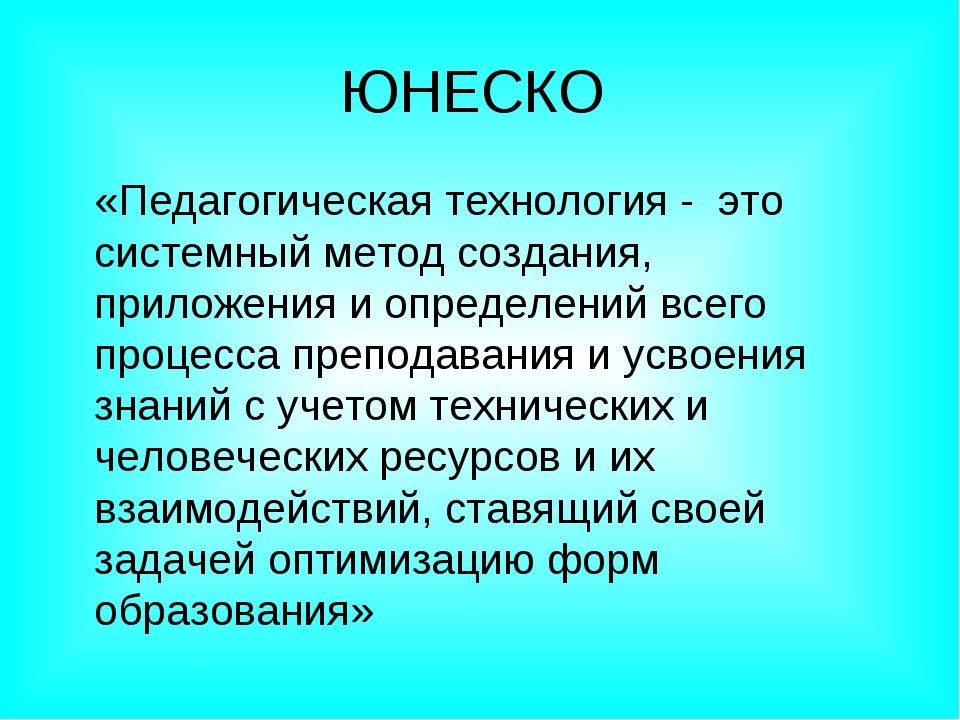 ЮНЕСКО «Педагогическая технология - это системный метод создания, приложения...