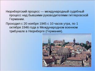 Нюрнбергский процесс — международный судебный процесс над бывшими руководител
