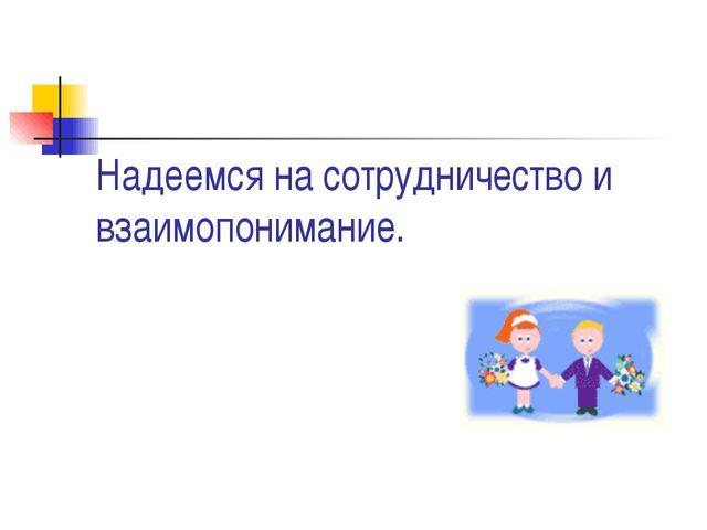 Надеемся на сотрудничество и взаимопонимание.