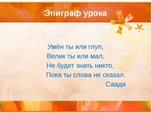 Эпиграф урока Умён ты или глуп, Велик ты или мал, Не будет знать никто, Пока