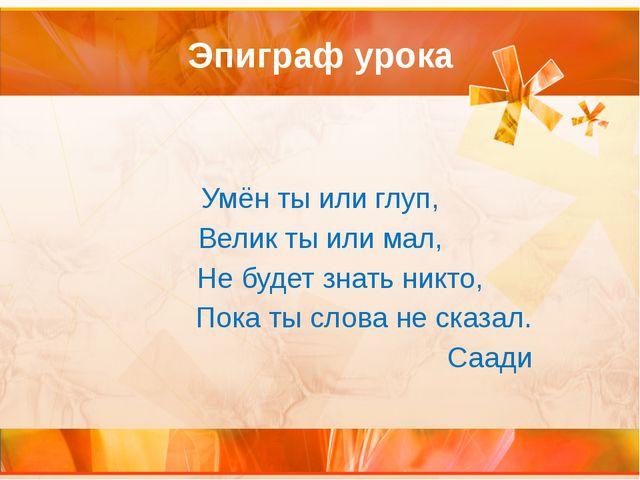 Эпиграф урока Умён ты или глуп, Велик ты или мал, Не будет знать никто, Пока...