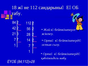 18 және 112 сандарының ЕҮОБ табу. 84 2 42 2 21 3 7 7 1 112 2 56 2 28 2 14 2 7