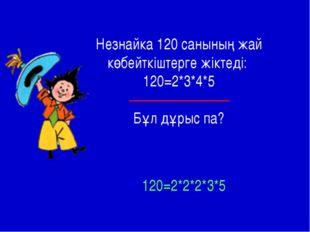 Незнайка 120 санының жай көбейткіштерге жіктеді: 120=2*3*4*5 Бұл дұрыс па? 12
