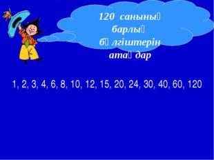 1, 2, 3, 4, 6, 8, 10, 12, 15, 20, 24, 30, 40, 60, 120 120 санының барлық бөлг