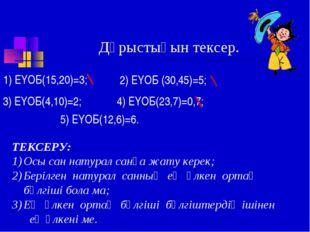 Дұрыстығын тексер. 1) ЕҮОБ(15,20)=3; 2) ЕҮОБ (30,45)=5; 3) ЕҮОБ(4,10)=2; 4) Е