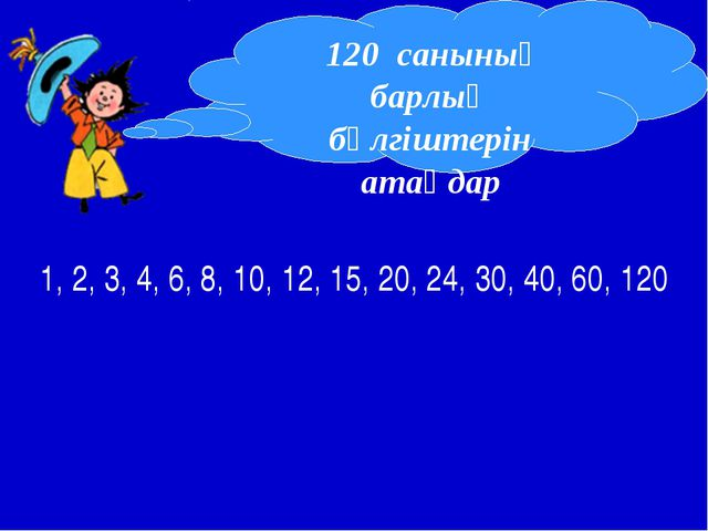 1, 2, 3, 4, 6, 8, 10, 12, 15, 20, 24, 30, 40, 60, 120 120 санының барлық бөлг...