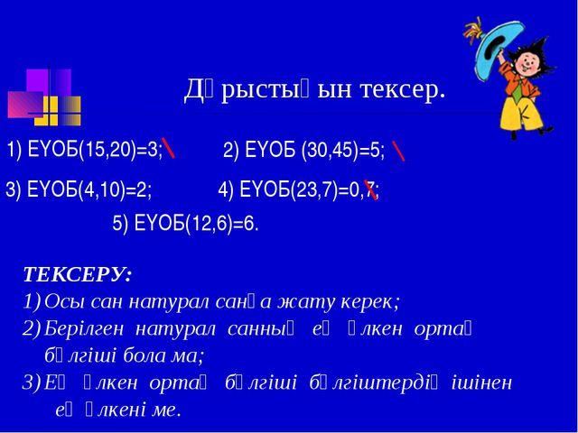 Дұрыстығын тексер. 1) ЕҮОБ(15,20)=3; 2) ЕҮОБ (30,45)=5; 3) ЕҮОБ(4,10)=2; 4) Е...