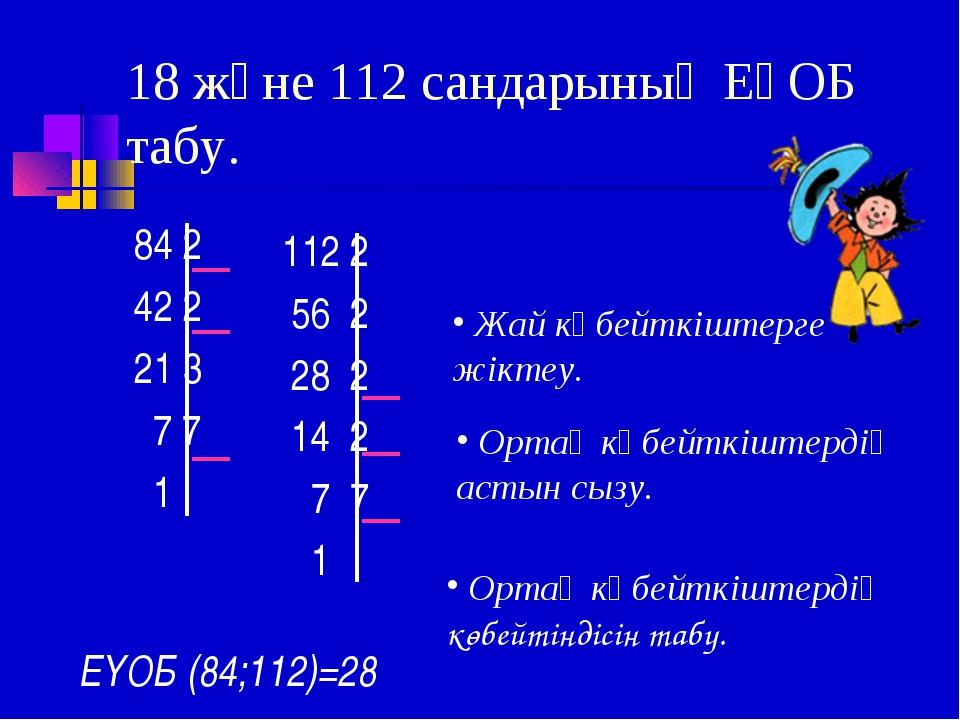18 және 112 сандарының ЕҮОБ табу. 84 2 42 2 21 3 7 7 1 112 2 56 2 28 2 14 2 7...