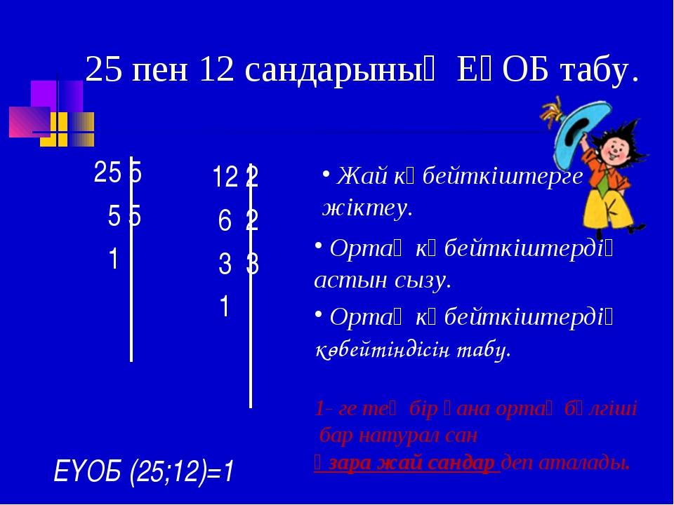 25 пен 12 сандарының ЕҮОБ табу. 25 5 5 5 1 12 2 6 2 3 3 1 Жай көбейткіштерге...