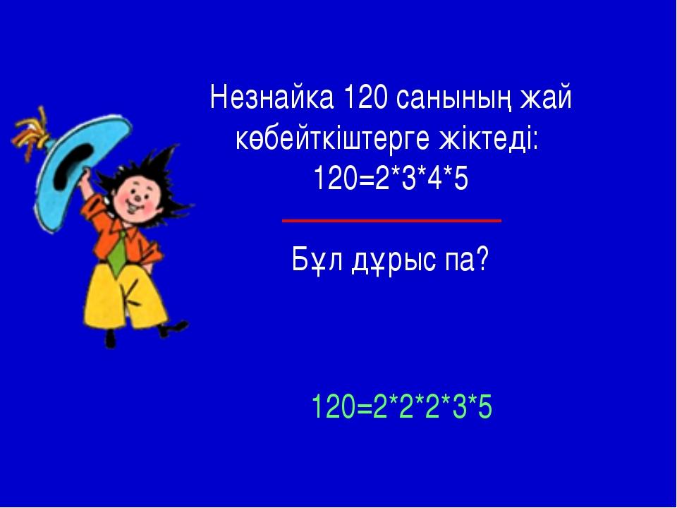 Незнайка 120 санының жай көбейткіштерге жіктеді: 120=2*3*4*5 Бұл дұрыс па? 12...