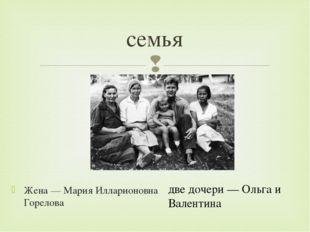 Жена— Мария Илларионовна Горелова семья две дочери— Ольга и Валентина 