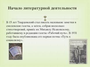 В 15 лет Твардовский стал писать маленькие заметки в смоленские газеты, а зат