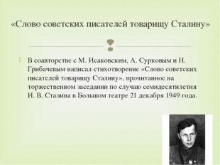 В соавторстве с М. Исаковским, А. Сурковым и Н. Грибачевым написал стихотворе
