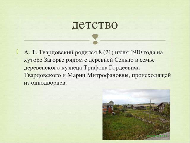 А.Т.Твардовский родился 8(21)июня1910 года на хуторе Загорье рядом с дер...