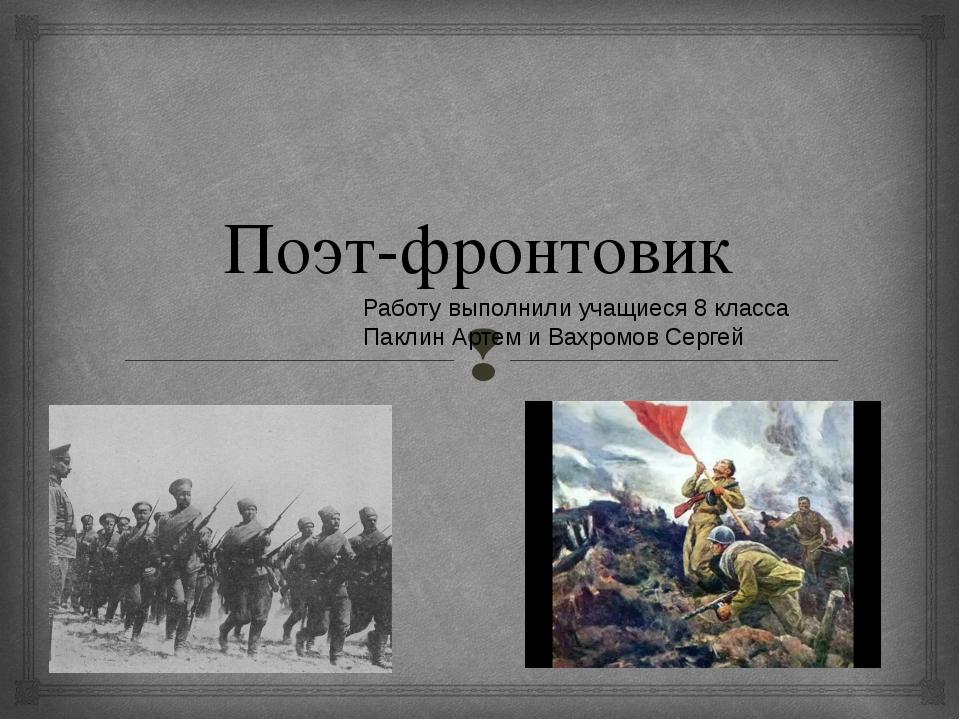 Поэт-фронтовик Работу выполнили учащиеся 8 класса Паклин Артем и Вахромов Сер...